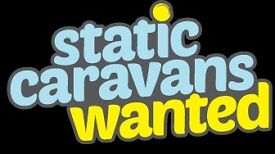 Static Caravans Wanted, Excellent Prices given, Anything considered