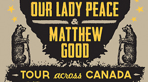 OUR LADY PEACE + MATTHEW GOOD x1 ~ WEDNESDAY MARCH 7th 7:00pm