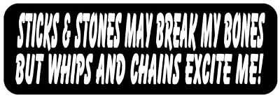 STICKS & STONES MAY BREAK MY BONES BUT WHIPS AND CHAINS EXCITE