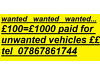 £100 ======== £1000 for unwaanted vehicles West Yorkshire