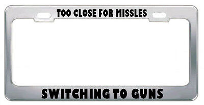 TOO CLOSE FOR MISSLES SWITCHING TO GUNS DRIVE License Plate Frame Tag