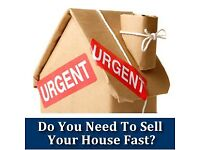 NEED T0 SELL YOUR HOUSE FAST- PROPERTY WANTED