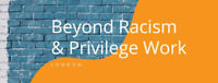 Beyond Racism and Privilege Work: February Gathering