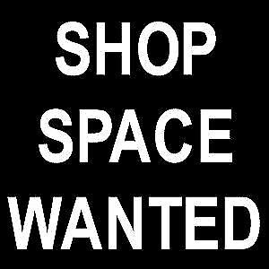 WANTED :  SHOP FOR RENT OR LEASE , NEEDED ASAP