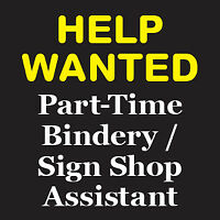Help Wanted : Part-Time Bindery / Sign Shop Assistant