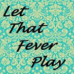 Let That Fever Play
