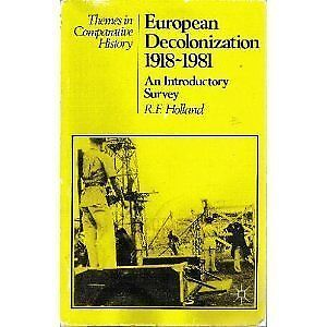 European Decolonization, 1918-81 (Themes in Comparative History), By R.F. Hollan