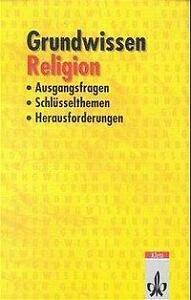 Grundwissen Religion: Ausgangsfragen, Schlüsselthemen, Herausforderungen