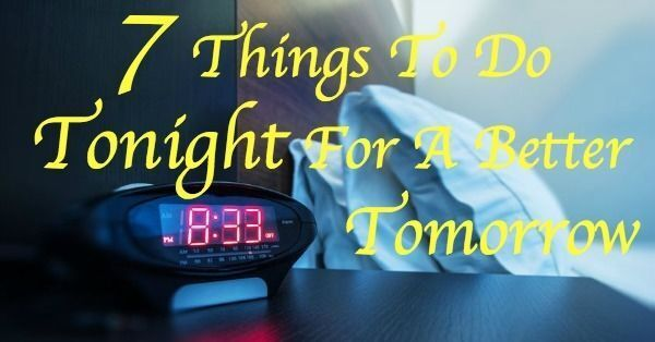 7 Things To Do Tonight For A Better Tomorrow