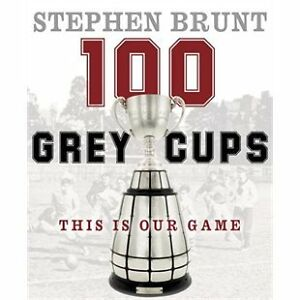 100 Grey Cups: This Is Our Game by Stephen Brunt