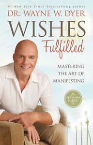 Wishes Fulfilled: Mastering the Art of Manifesting by Dr. Wayne W. Dyer...