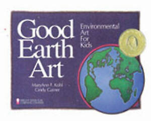 Good Earth Art: Environmental Art for Kids by MaryAnn F. Kohl, Cindy Gainer...