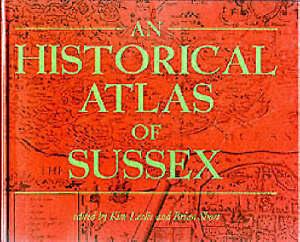 An Historical Atlas of Sussex by Kim C. Leslie, Brian Short (Hardback)