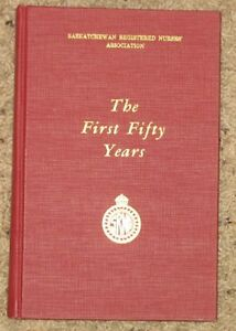 The first fifty Years  - Sask Registered Nurses Assoc History