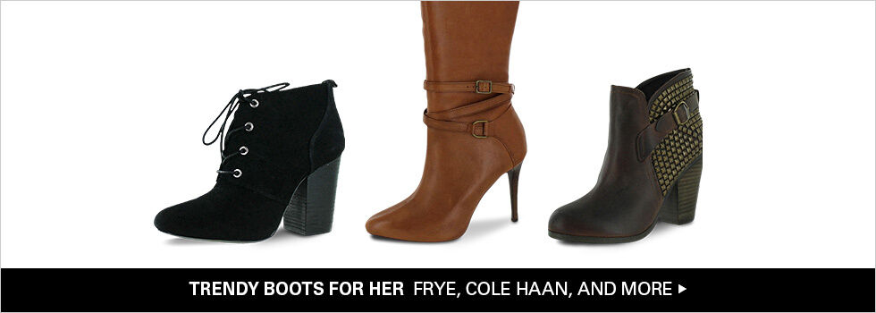 TRENDY BOOTS FOR HER FRYE, COLE HAAN, AND MORE