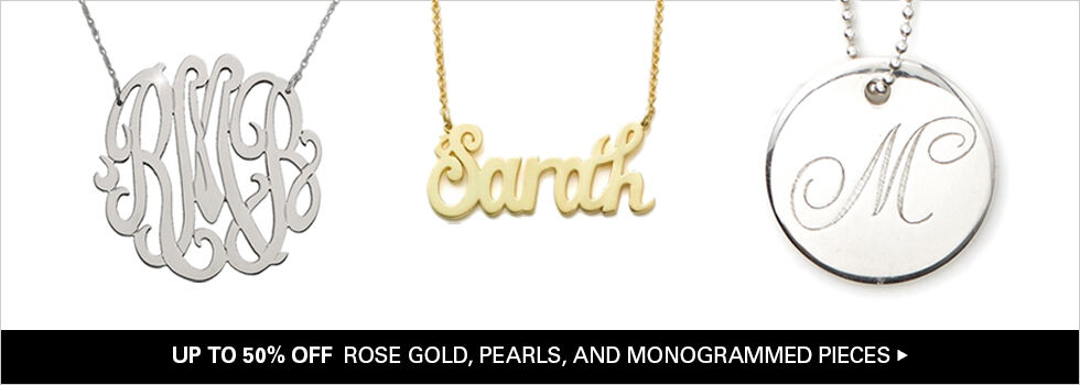 UP TO 50% OFF ROSE GOLD, PEARLS, AND MONOGRAMMED PIECES
