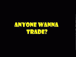 Wanna Trade?   I have about 60 items that I would consider tradi