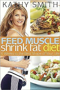 Feed Muscle, Shrink Fat Diet : 6 Weeks to the Best Shape of Your