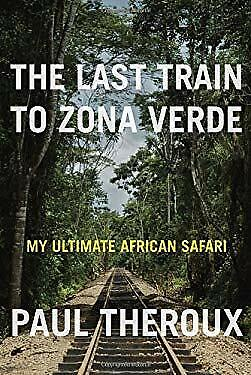Last Train to Zona Verde : My Ultimate African Safari by Theroux,