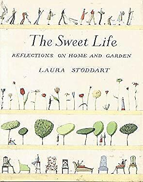 The Sweet Life Reflections on Home and Garden by Stoddart, Laura The Sweet Garden