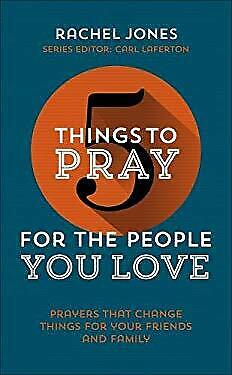 5 Things to Pray for the People you Love by Rachel Jones