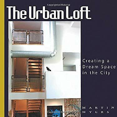 Urban Loft : Creating a Dream Space in the City by Myers, (Myer In The City)