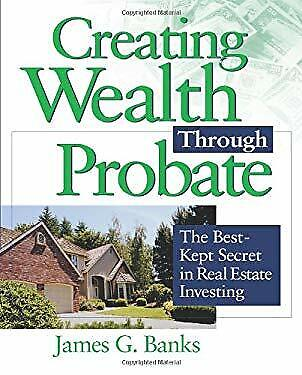 Creating Wealth Through Probate : The Best-Kept Secret in Real Estate (The Best Real Estate)