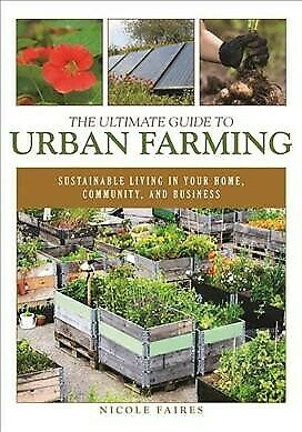 Ultimate Guide to Urban Farming : Sustainable Living in Your Home, Community,...