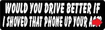 WOULD YOU DRIVE BETTER IF I SHOVED THAT PHONE UP YOUR A$$? HELMET (Best Helmet Stickers)