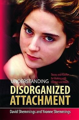 Understanding Disorganized Attachment : Theory and Practice for Working With ...