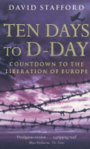 Ten Days To D-Day: Countdown to the Liberation of Europe, Stafford, Professor Da