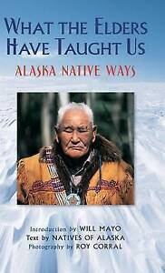 NEW What the Elders Have Taught Us: Alaska Native Ways by Natives of Alaska