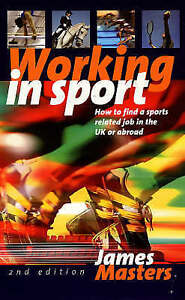 Masters, James, Working In Sport 2e: How to Find a Sports Related Job in the UK