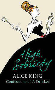 HIGH SOBRIETY: CONFESSIONS OF A DRINKER by ALICE KING