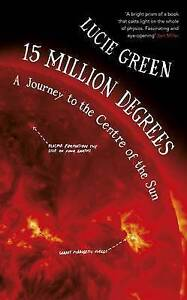 15 Million Degrees: A Journey to the Centre of the Sun by Lucie Green...