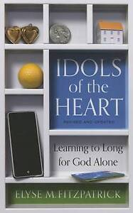 Idols of the Heart: Learning to Long for God Alone by Elyse Fitzpatrick...