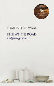 The White Road: A Pilgrimage of Sorts by Edmund De Waal