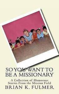 So You Want to Be a Missionary by Fulmer, Brian K. -Paperback