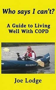 Who Says I Can't?: A Guide to Living Well with Copd by Lodge, Joe -Paperback