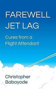 Farewell Jet Lag - Cures from a Flight Attendant by Babayode, Christopher