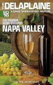 Napa Valley - The Delaplaine 2016 Long Weekend Guide by Delaplaine, Andrew