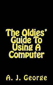 The Oldies' Guide to Using a Computer by George, A. J. -Paperback