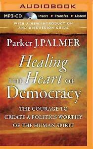 Healing the Heart of Democracy: The Courage to Create a Politics Worthy of the H