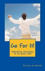 Go for It!: Motivating Christians to Do God's Will by Woods, Jeremy G.