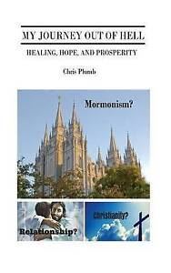 My Journey Out Hell Healing Hope Prosperity Mormonism? by Plumb Chris -Paperback
