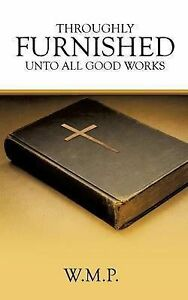 Throughly Furnished Unto All Good Works by W. M. P. -Paperback