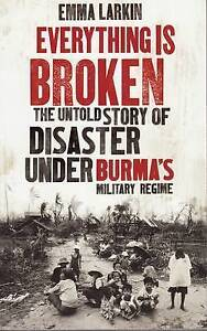 Good, Everything is Broken: The Untold Story of Disaster Under Burma's Military