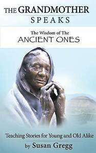 The Grandmother Speaks: The Wisdom of the Ancient Ones by Gregg, Susan