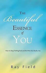 The Beautiful Essence of You: How to Stop Feeling Bad and Be Who  by Field, Ray