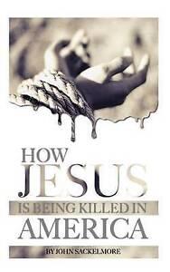 How Jesus Is Being Killed in America by Sackelmore, John -Paperback